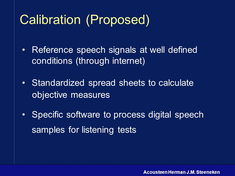Acousteen Herman J.M. Steeneken Calibration (Proposed) Reference speech signals at well defined conditions (through internet) Standardized spread shee