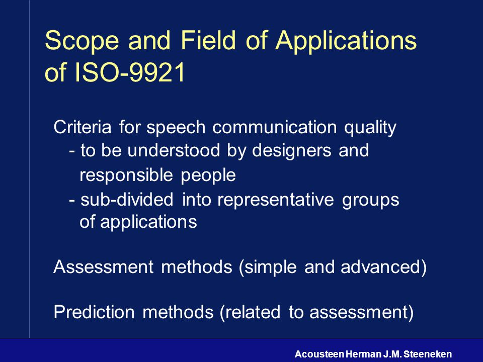 Acousteen Herman J.M. Steeneken Scope and Field of Applications of ISO-9921 Criteria for speech communication quality - to be understood by designers