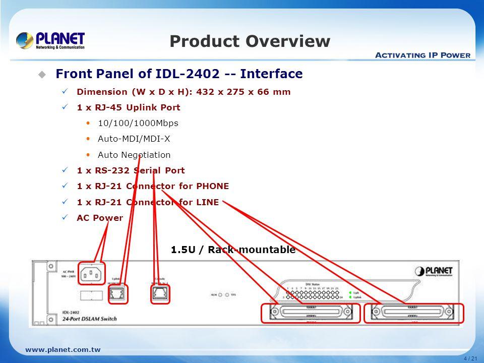 www.planet.com.tw  Internal Comparison: Product Comparison ModelIDL-2402IDL-2400 ProductADSL 2/2+ 24-Port IP DSLAM Appearance Hardware Chipset Broadcom 6411IPBG 12DSL-XCVRConexant Columbia Suscriber Interfaces 24-Port Flash 32MB8MB RAM 256MB64MB Uplink Interfaces 1 x 1000Base-T2 x 1000Base-T Management Interfaces 1x RS-232 Console 1x 1000Base-T 1x RS-232 Console DSL & POTS Interfaces 2 x TELCO-50 Built-in Splitter Yes Maximum Distance 5.6 km Dimension (W x D x H) 432 x 275 x 66 mm440 x 400 x 44 mm Power 100~240 VAC, 1.7A, 50~60 Hz90~240 VAC, 2.5A, 50~60 Hz Regulatory Compliance FCC, CE