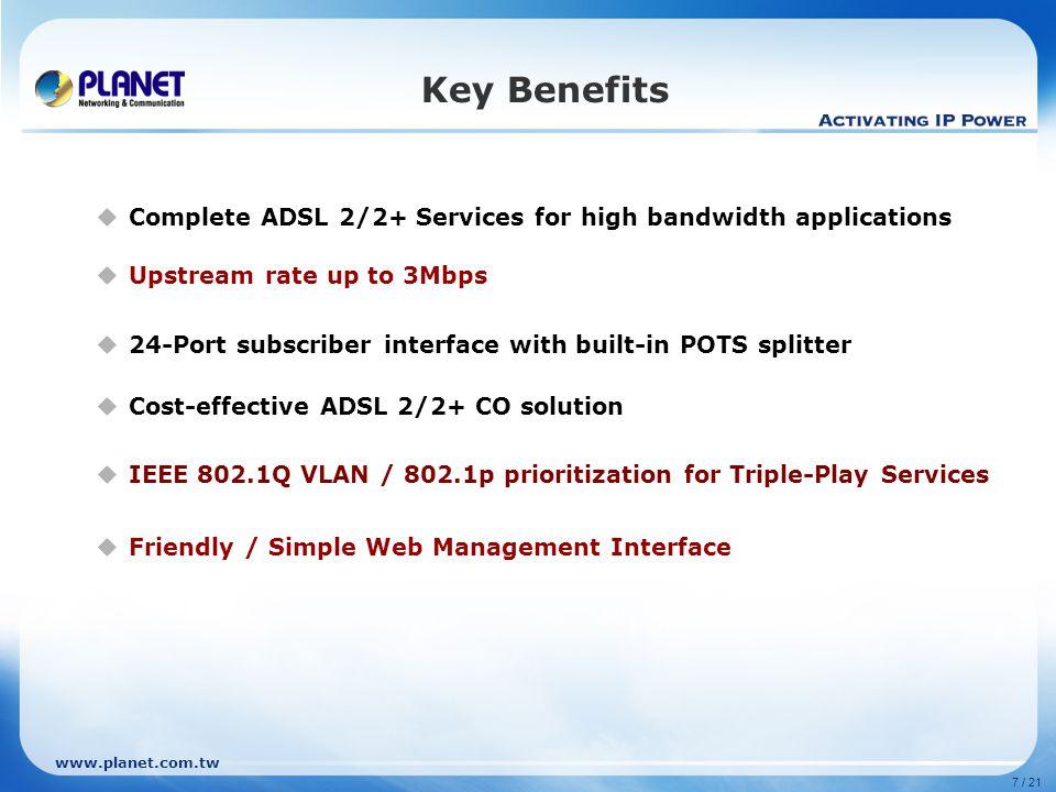 www.planet.com.tw Software ADSL2+ Standard -ANSI T1.413 issue 2 -ITU G.992.1 -ITU G.992.2 -ITU G.994.1 -ITU G.992.3 -ITU.992.5 -ANSI T1.413 issue 2 -ITU G.992.1 -ITU G.992.2 -ITU G.994.1 -ITU G.992.3 -ITU.992.5 -ANSI T1.413 issue 2 -ITU G.992.1 -ITU G.992.2 -ITU G.994.1 -ITU G.992.3 -ITU.992.5 Downstream RateUp to 25MbpsUp to 20Mbps Up to 24Mbps Upstream RateUp to 3Mbps (Annex M) CLI Management Console, Telnet, SSH Console, Telnet WEB ManagementYesNoYes SNMP V1, V2c Yes MAC Address 4K N/A Multicast Groups 256 N/A IGMP V1, V2, V3 V1, V2 V2 ATM PVCs per Port 8 8 8 VLAN ID 512 N/A VLAN Bridge Static / Port-based / Protocol-based / 802.1q Tag-based VLAN 802.1q VLAN QoSTraffic priority (802.1p) Security VLAN/MAC/IP filtering Access Control List (MAC / IP / Protocol ) Port Isolation MAC / Packet filteringMAC and Host Address filtering 802.1x AuthenticationYesNo Product Comparison