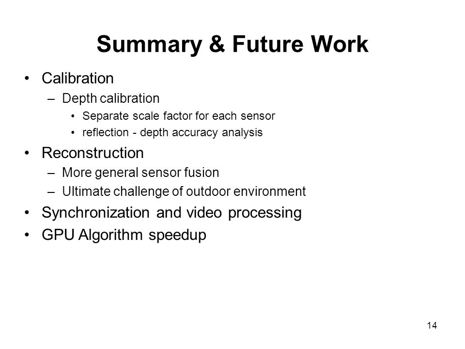 14 Summary & Future Work Calibration –Depth calibration Separate scale factor for each sensor reflection - depth accuracy analysis Reconstruction –More general sensor fusion –Ultimate challenge of outdoor environment Synchronization and video processing GPU Algorithm speedup