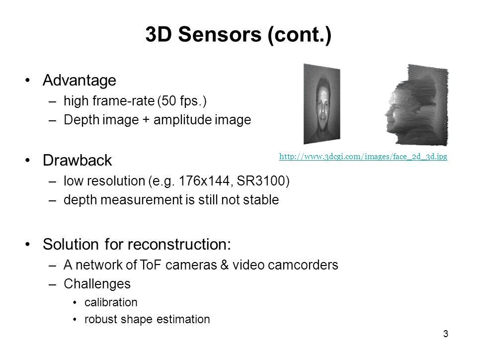 3 Advantage –high frame-rate (50 fps.) –Depth image + amplitude image Drawback –low resolution (e.g.