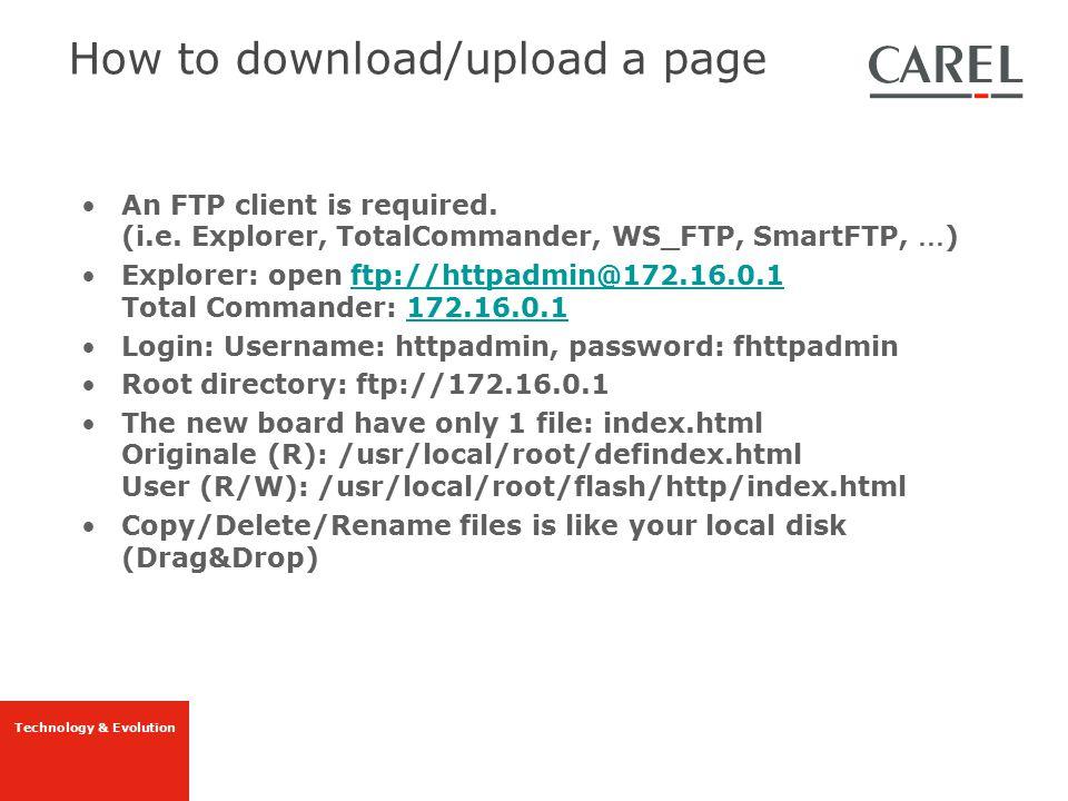 Technology & Evolution An FTP client is required. (i.e. Explorer, TotalCommander, WS_FTP, SmartFTP, … ) Explorer: open ftp://httpadmin@172.16.0.1 Tota