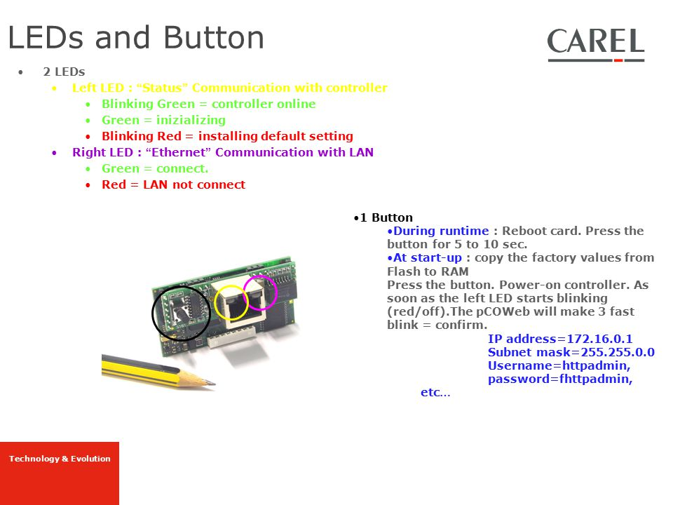 "Technology & Evolution 2 LEDs Left LED : "" Status "" Communication with controller Blinking Green = controller online Green = inizializing Blinking Red"