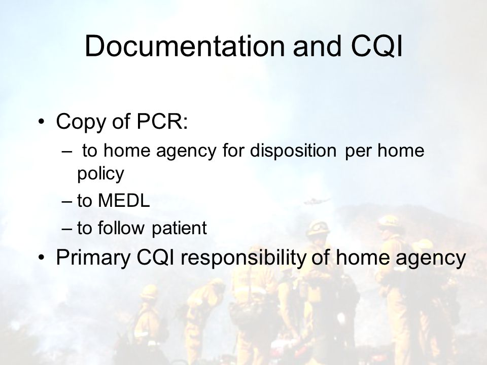 Documentation and CQI Copy of PCR: – to home agency for disposition per home policy –to MEDL –to follow patient Primary CQI responsibility of home agency