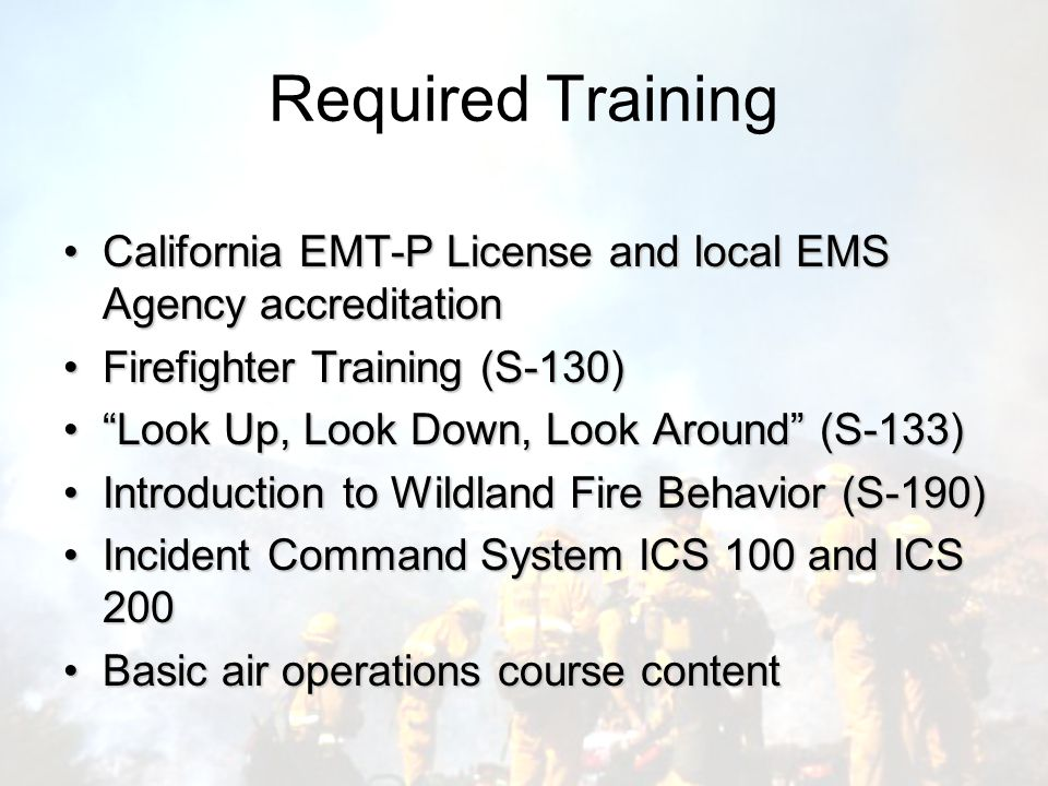 Required Training California EMT-P License and local EMS Agency accreditationCalifornia EMT-P License and local EMS Agency accreditation Firefighter Training (S-130)Firefighter Training (S-130) Look Up, Look Down, Look Around (S-133) Look Up, Look Down, Look Around (S-133) Introduction to Wildland Fire Behavior (S-190)Introduction to Wildland Fire Behavior (S-190) Incident Command System ICS 100 and ICS 200Incident Command System ICS 100 and ICS 200 Basic air operations course contentBasic air operations course content