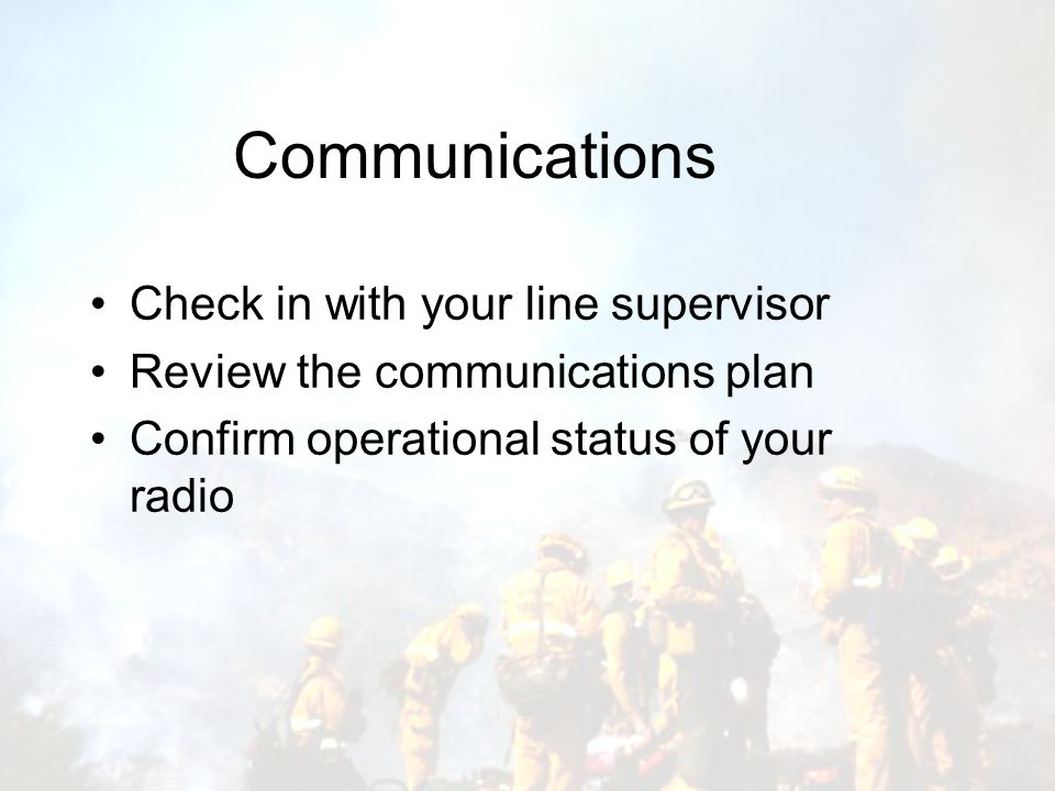 Communications Check in with your line supervisor Review the communications plan Confirm operational status of your radio