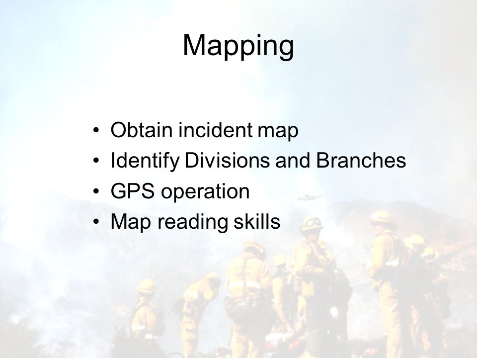 Mapping Obtain incident map Identify Divisions and Branches GPS operation Map reading skills