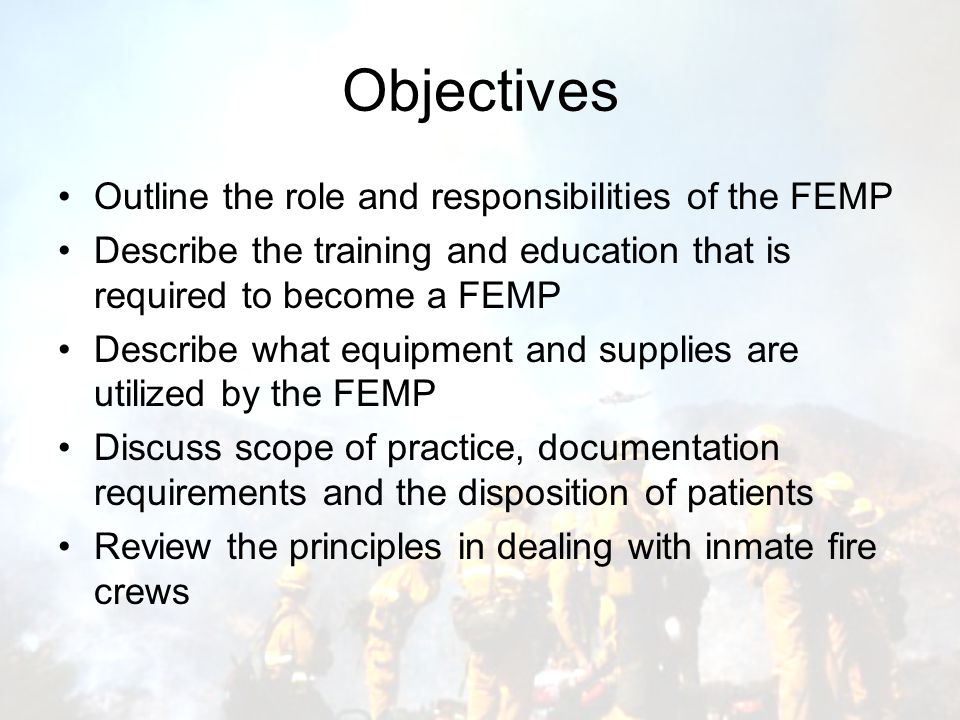 Objectives Outline the role and responsibilities of the FEMP Describe the training and education that is required to become a FEMP Describe what equipment and supplies are utilized by the FEMP Discuss scope of practice, documentation requirements and the disposition of patients Review the principles in dealing with inmate fire crews