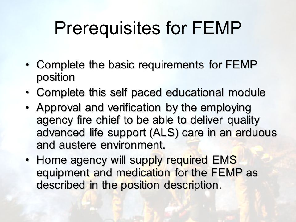 Prerequisites for FEMP Complete the basic requirements for FEMP positionComplete the basic requirements for FEMP position Complete this self paced educational moduleComplete this self paced educational module Approval and verification by the employing agency fire chief to be able to deliver quality advanced life support (ALS) care in an arduous and austere environment.Approval and verification by the employing agency fire chief to be able to deliver quality advanced life support (ALS) care in an arduous and austere environment.