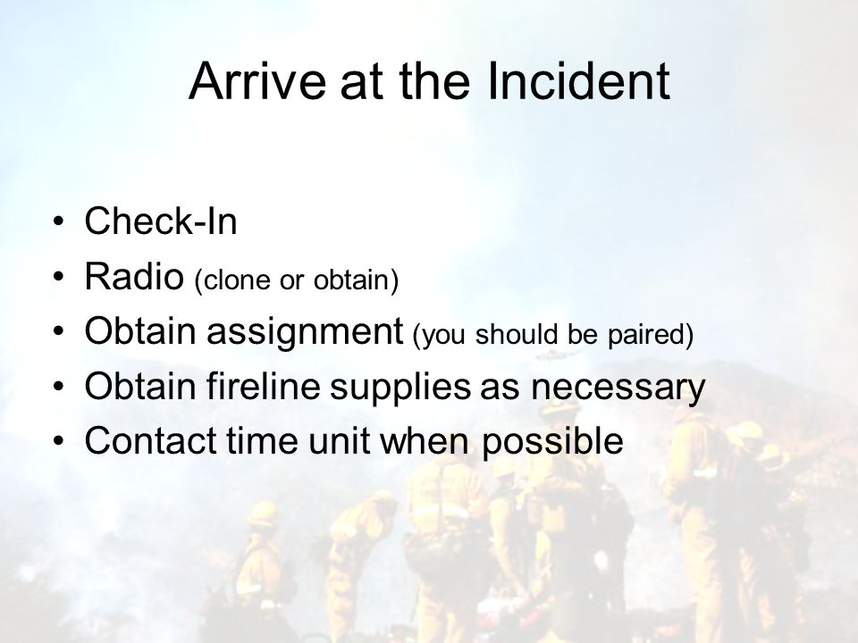 Arrive at the Incident Check-In Radio (clone or obtain) Obtain assignment (you should be paired) Obtain fireline supplies as necessary Contact time unit when possible