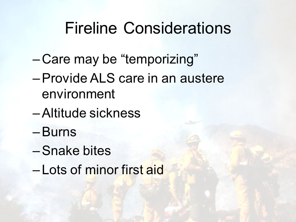 Fireline Considerations –Care may be temporizing –Provide ALS care in an austere environment –Altitude sickness –Burns –Snake bites –Lots of minor first aid