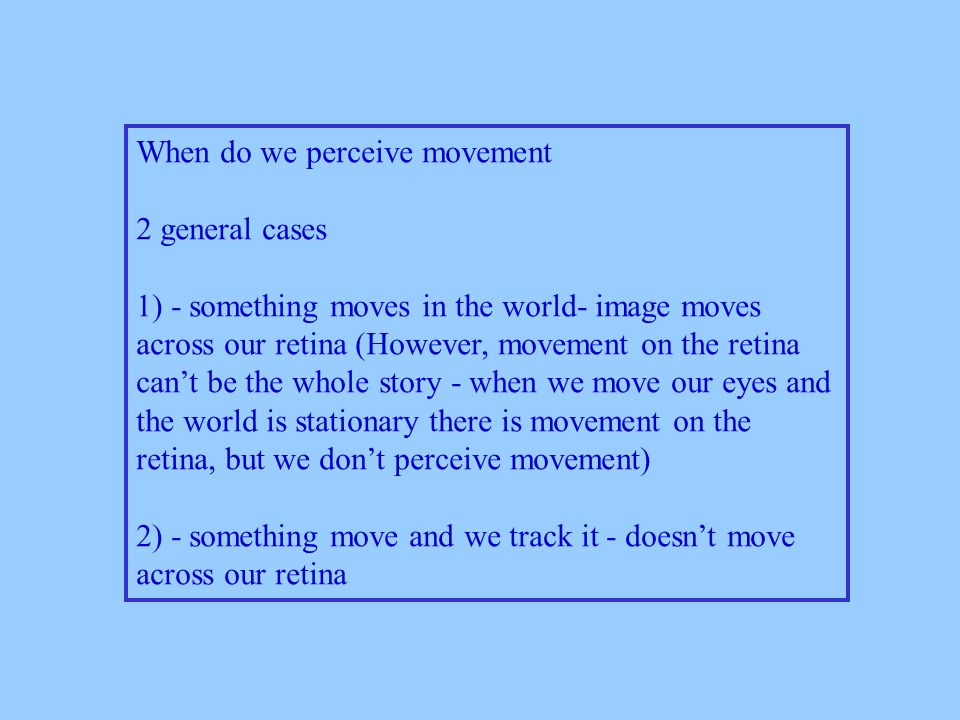 When do we perceive movement 2 general cases 1) - something moves in the world- image moves across our retina (However, movement on the retina can't be the whole story - when we move our eyes and the world is stationary there is movement on the retina, but we don't perceive movement) 2) - something move and we track it - doesn't move across our retina