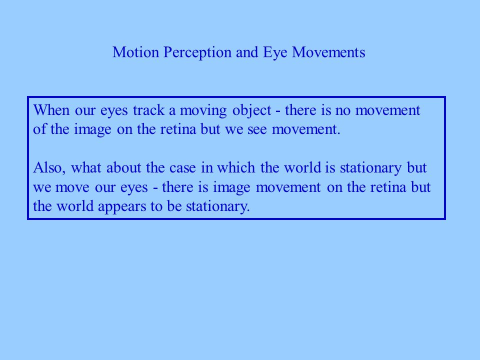 Motion Perception and Eye Movements When our eyes track a moving object - there is no movement of the image on the retina but we see movement.