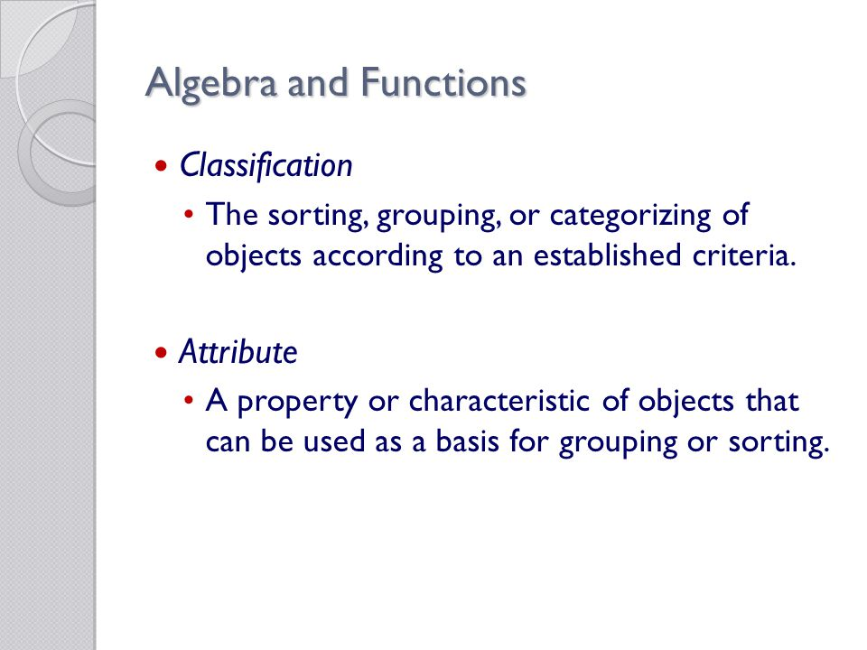 Algebra and Functions Classification The sorting, grouping, or categorizing of objects according to an established criteria.