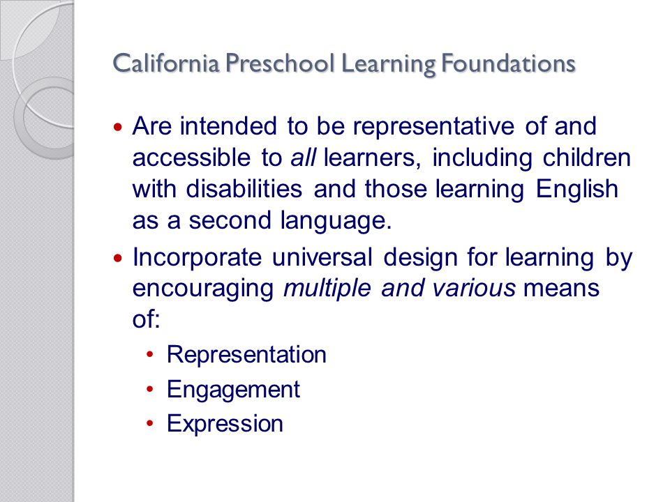 California Preschool Learning Foundations Are intended to be representative of and accessible to all learners, including children with disabilities and those learning English as a second language.