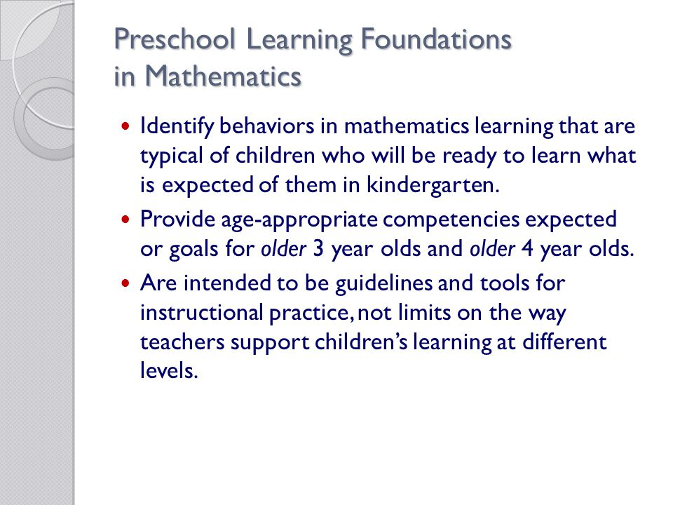 Preschool Learning Foundations in Mathematics Identify behaviors in mathematics learning that are typical of children who will be ready to learn what is expected of them in kindergarten.