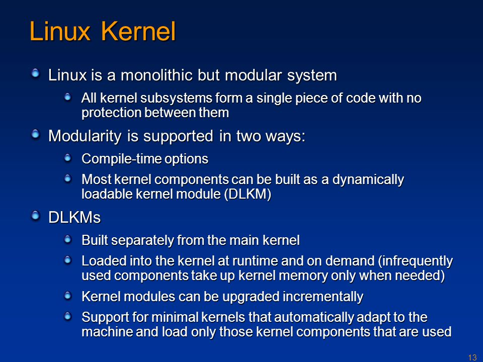 13 Linux Kernel Linux is a monolithic but modular system All kernel subsystems form a single piece of code with no protection between them Modularity