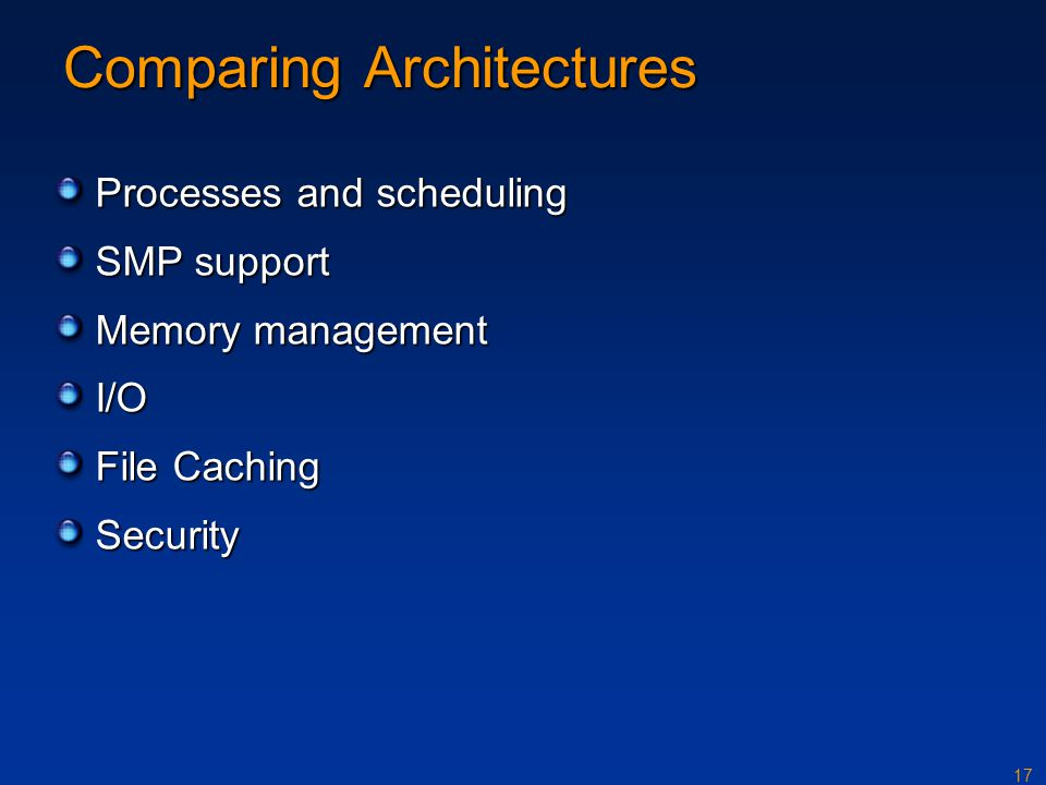 17 Comparing Architectures Processes and scheduling SMP support Memory management I/O File Caching Security