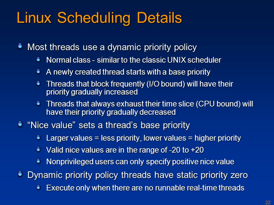 22 Linux Scheduling Details Most threads use a dynamic priority policy Normal class - similar to the classic UNIX scheduler A newly created thread sta