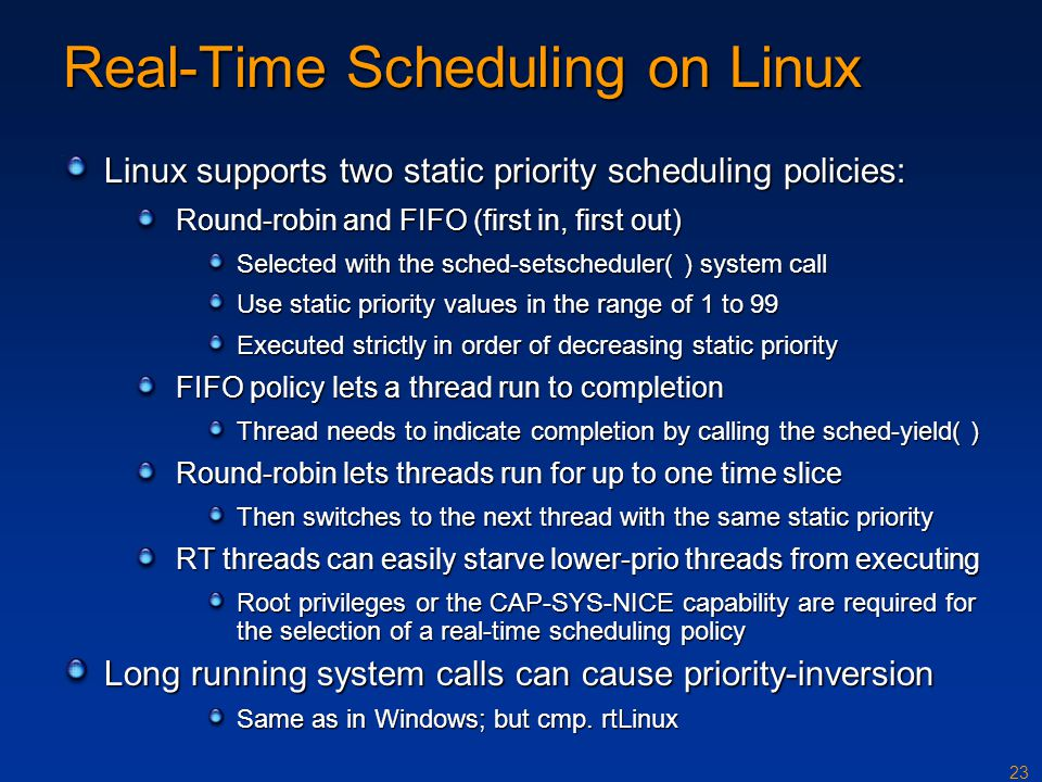 23 Real-Time Scheduling on Linux Linux supports two static priority scheduling policies: Round-robin and FIFO (first in, first out) Selected with the