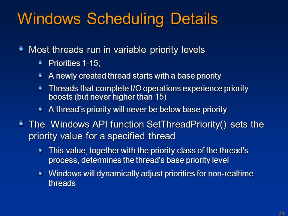 24 Windows Scheduling Details Most threads run in variable priority levels Priorities 1-15; A newly created thread starts with a base priority Threads