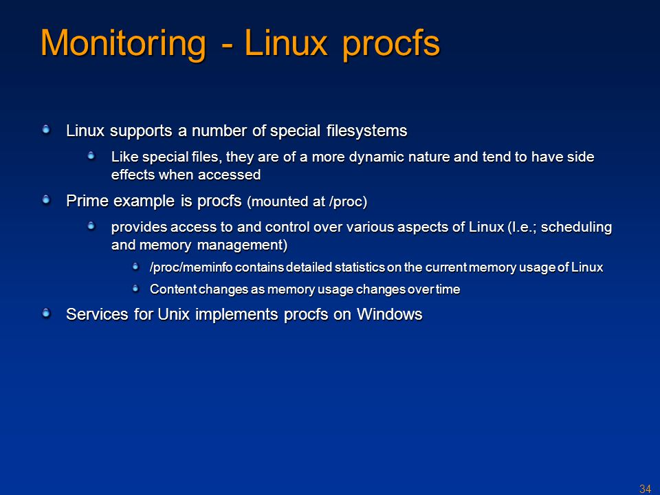 34 Monitoring - Linux procfs Linux supports a number of special filesystems Like special files, they are of a more dynamic nature and tend to have sid
