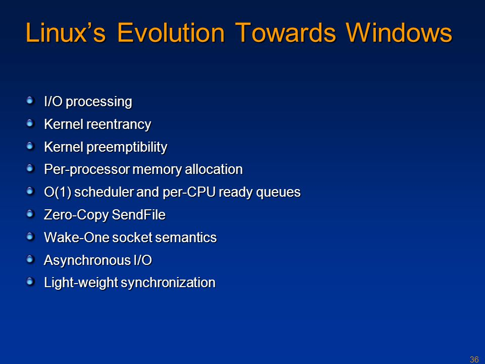 36 Linux's Evolution Towards Windows I/O processing Kernel reentrancy Kernel preemptibility Per-processor memory allocation O(1) scheduler and per-CPU
