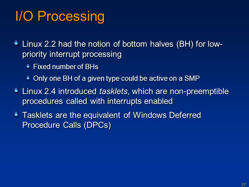 37 I/O Processing Linux 2.2 had the notion of bottom halves (BH) for low- priority interrupt processing Fixed number of BHs Only one BH of a given typ