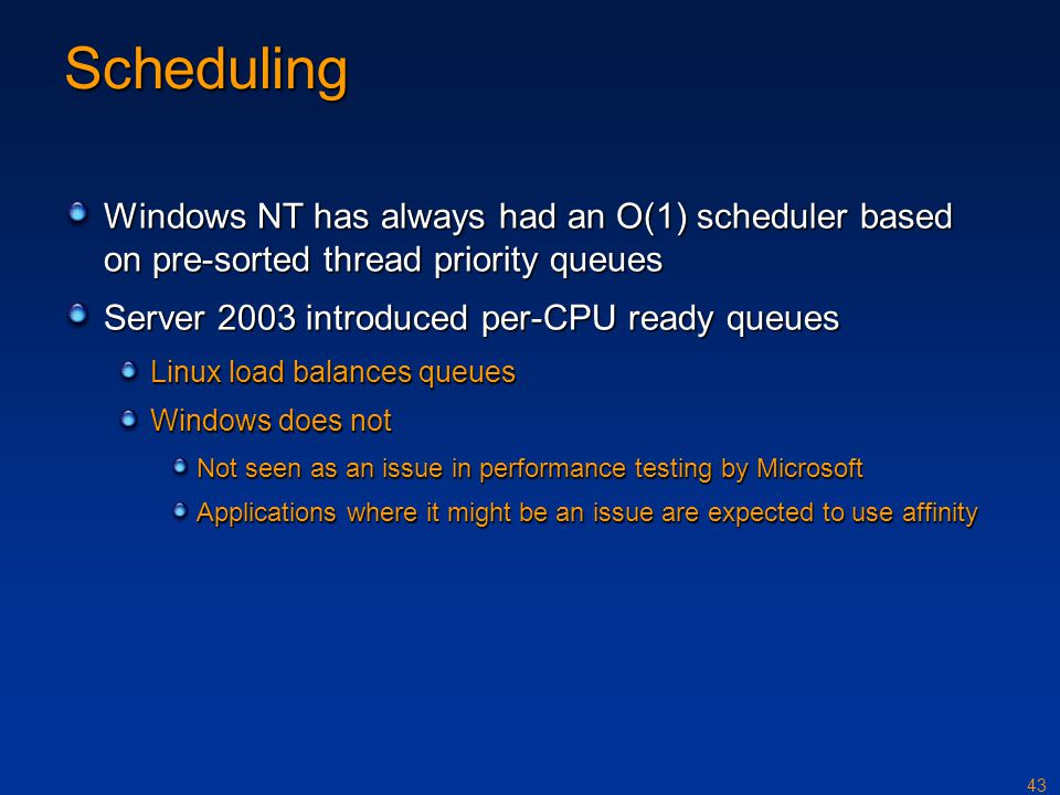 43 Scheduling Windows NT has always had an O(1) scheduler based on pre-sorted thread priority queues Server 2003 introduced per-CPU ready queues Linux