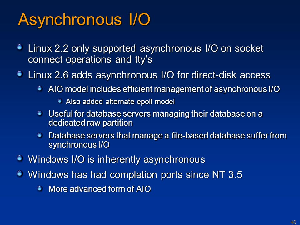 46 Asynchronous I/O Linux 2.2 only supported asynchronous I/O on socket connect operations and tty's Linux 2.6 adds asynchronous I/O for direct-disk a