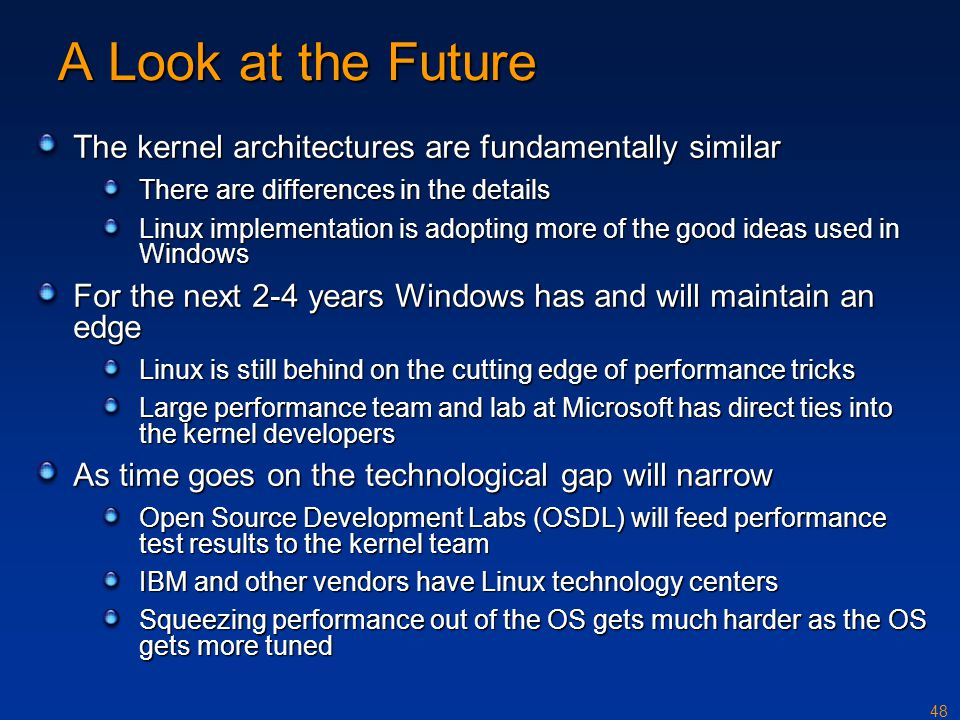 48 A Look at the Future The kernel architectures are fundamentally similar There are differences in the details Linux implementation is adopting more