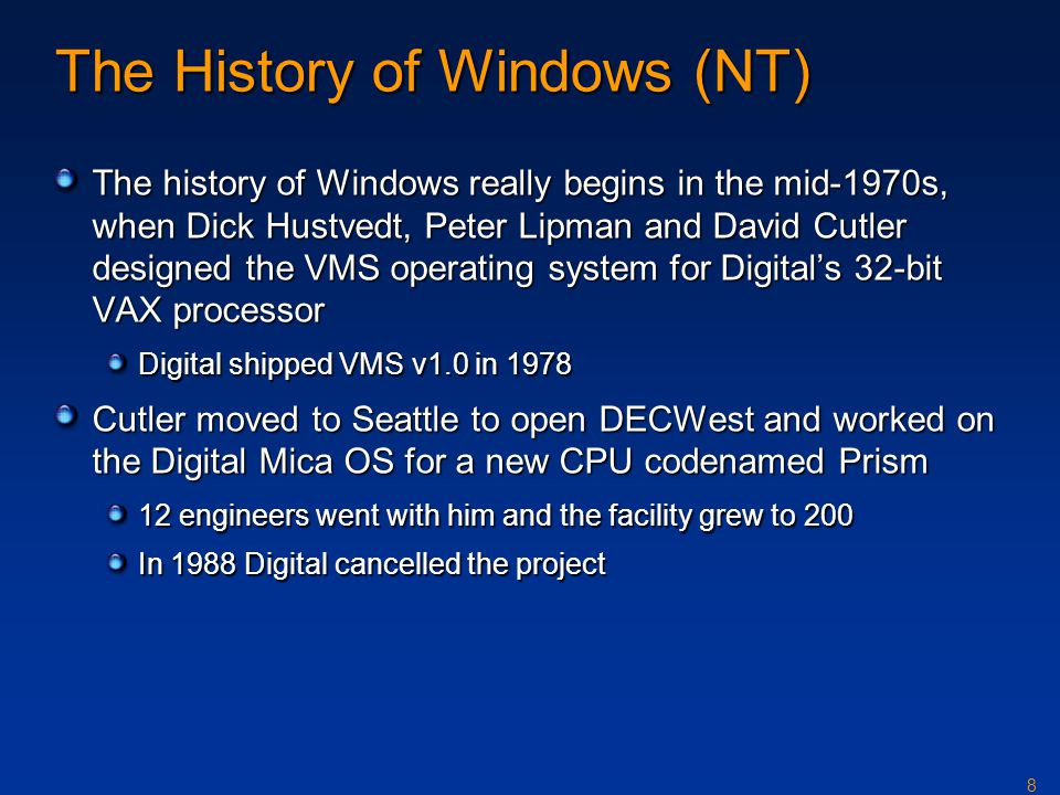 8 The History of Windows (NT) The history of Windows really begins in the mid-1970s, when Dick Hustvedt, Peter Lipman and David Cutler designed the VM
