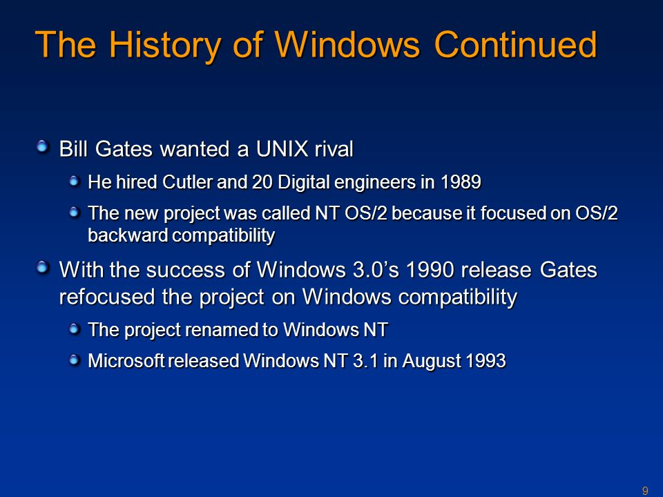 9 The History of Windows Continued Bill Gates wanted a UNIX rival He hired Cutler and 20 Digital engineers in 1989 The new project was called NT OS/2