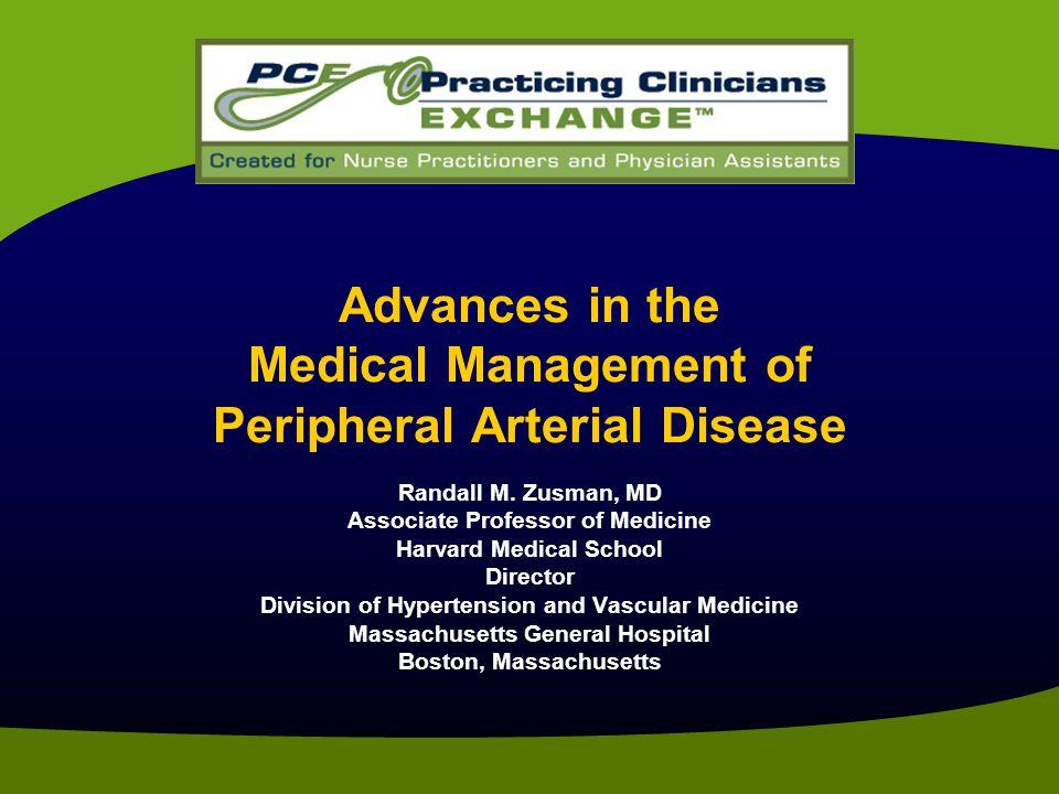 Advances in the Medical Management of Peripheral Arterial Disease Randall M. Zusman, MD Associate Professor of Medicine Harvard Medical School Directo
