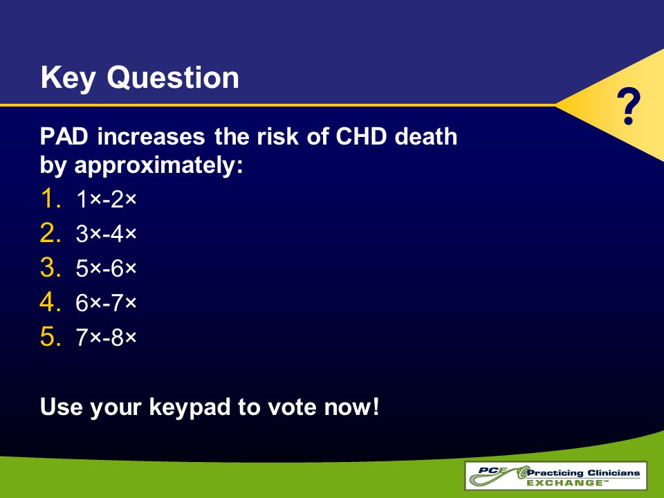 Key Question PAD increases the risk of CHD death by approximately: 1. 1×-2× 2. 3×-4× 3. 5×-6× 4. 6×-7× 5. 7×-8× Use your keypad to vote now! ?