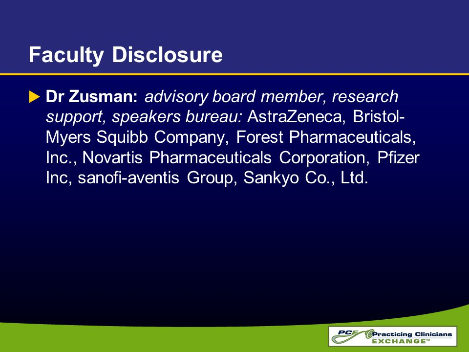 Faculty Disclosure  Dr Zusman: advisory board member, research support, speakers bureau: AstraZeneca, Bristol- Myers Squibb Company, Forest Pharmaceuticals, Inc., Novartis Pharmaceuticals Corporation, Pfizer Inc, sanofi-aventis Group, Sankyo Co., Ltd.