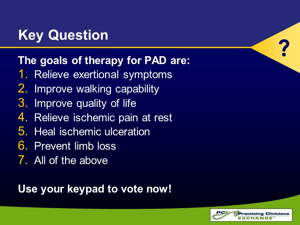 Key Question The goals of therapy for PAD are: 1. Relieve exertional symptoms 2.
