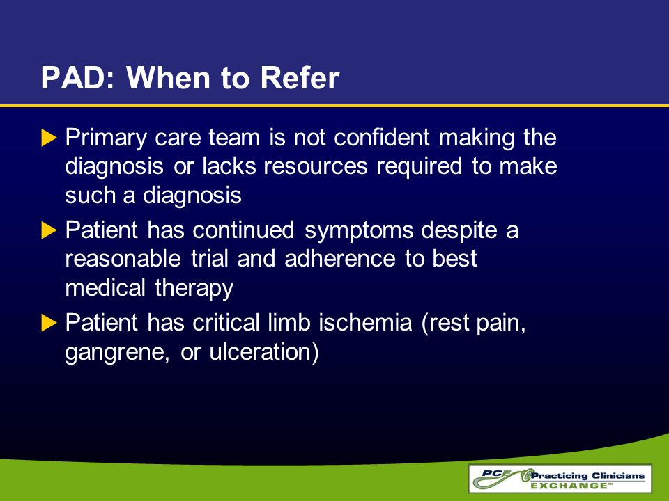 PAD: When to Refer  Primary care team is not confident making the diagnosis or lacks resources required to make such a diagnosis  Patient has continued symptoms despite a reasonable trial and adherence to best medical therapy  Patient has critical limb ischemia (rest pain, gangrene, or ulceration)