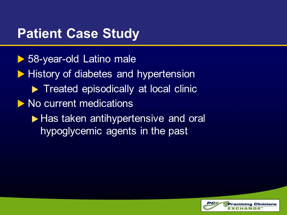Patient Case Study  58-year-old Latino male  History of diabetes and hypertension  Treated episodically at local clinic  No current medications 