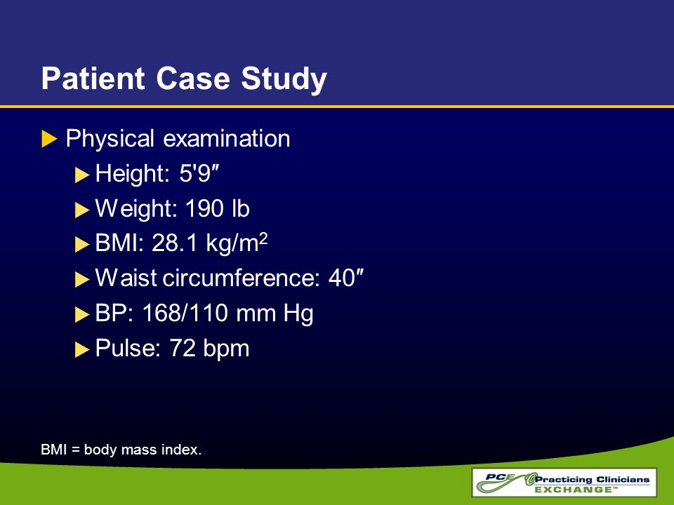 Patient Case Study  Physical examination  Height: 5 9″  Weight: 190 lb  BMI: 28.1 kg/m 2  Waist circumference: 40″  BP: 168/110 mm Hg  Pulse: 72 bpm BMI = body mass index.
