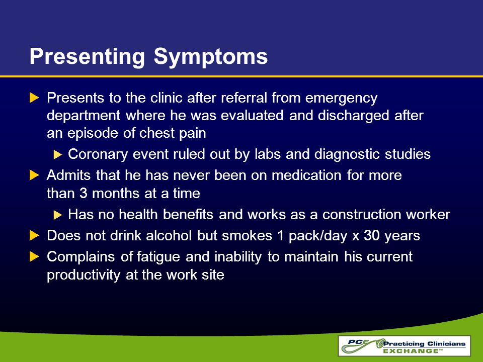 Presenting Symptoms  Presents to the clinic after referral from emergency department where he was evaluated and discharged after an episode of chest pain  Coronary event ruled out by labs and diagnostic studies  Admits that he has never been on medication for more than 3 months at a time  Has no health benefits and works as a construction worker  Does not drink alcohol but smokes 1 pack/day x 30 years  Complains of fatigue and inability to maintain his current productivity at the work site