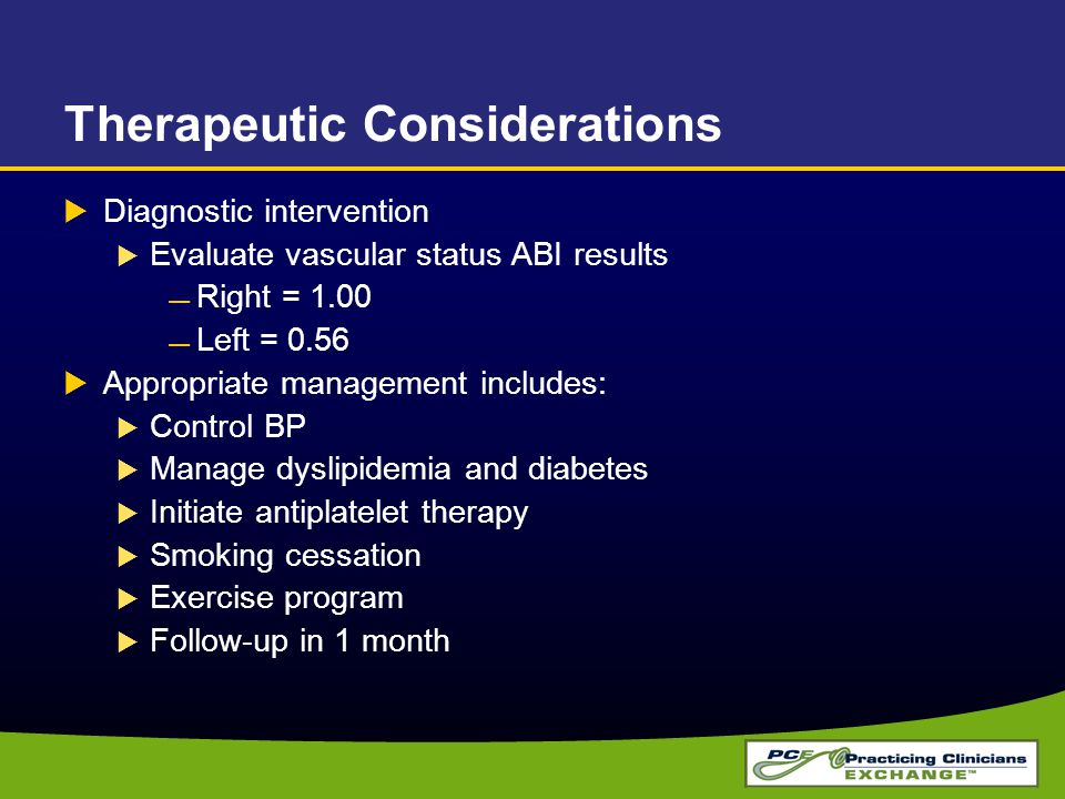 Therapeutic Considerations  Diagnostic intervention  Evaluate vascular status ABI results Right = 1.00 Left = 0.56  Appropriate management includes:  Control BP  Manage dyslipidemia and diabetes  Initiate antiplatelet therapy  Smoking cessation  Exercise program  Follow-up in 1 month