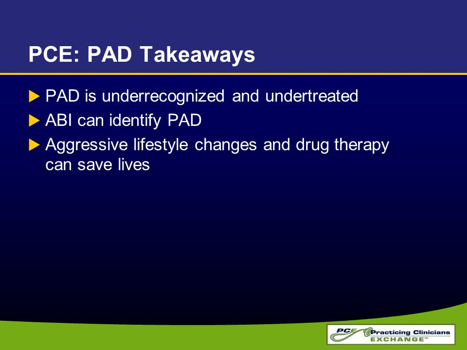 PCE: PAD Takeaways  PAD is underrecognized and undertreated  ABI can identify PAD  Aggressive lifestyle changes and drug therapy can save lives