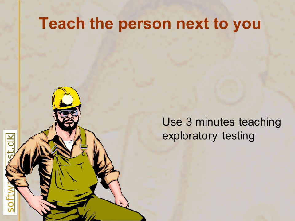 Teach the person next to you Use 3 minutes teaching exploratory testing