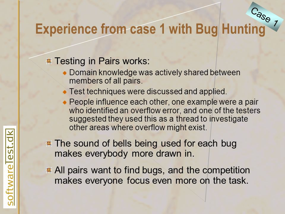 Experience from case 1 with Bug Hunting Testing in Pairs works: Domain knowledge was actively shared between members of all pairs. Test techniques wer