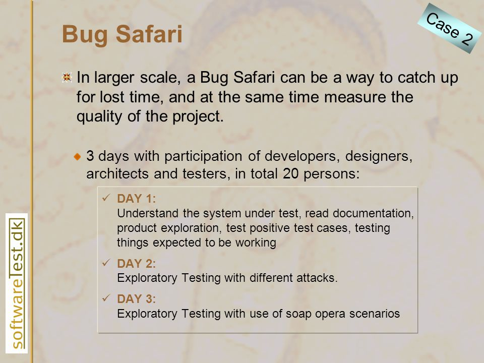 Bug Safari 3 days with participation of developers, designers, architects and testers, in total 20 persons: DAY 1: Understand the system under test, r