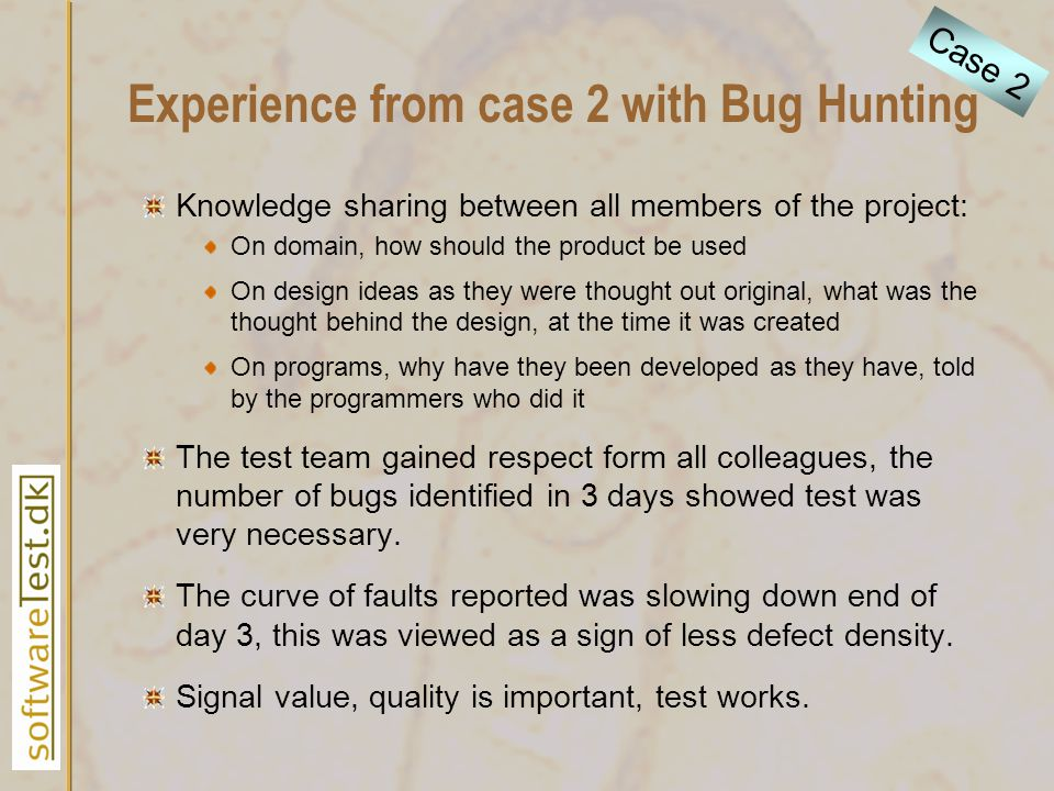 Experience from case 2 with Bug Hunting Knowledge sharing between all members of the project: On domain, how should the product be used On design ideas as they were thought out original, what was the thought behind the design, at the time it was created On programs, why have they been developed as they have, told by the programmers who did it The test team gained respect form all colleagues, the number of bugs identified in 3 days showed test was very necessary.