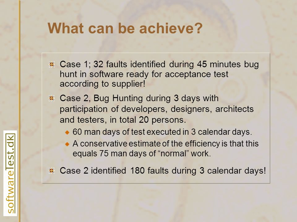 What can be achieve? Case 1; 32 faults identified during 45 minutes bug hunt in software ready for acceptance test according to supplier! Case 2, Bug