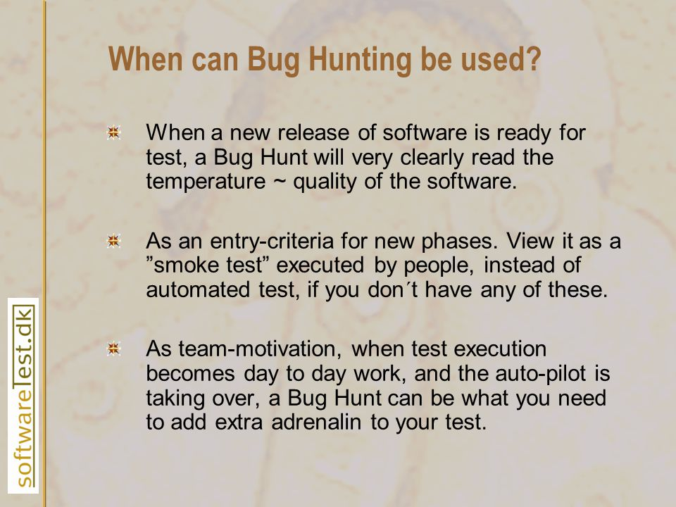 When can Bug Hunting be used? When a new release of software is ready for test, a Bug Hunt will very clearly read the temperature ~ quality of the sof